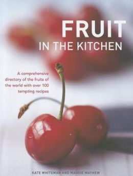 Fruit In The Kitchen: A comprehensive directory of the fruits of the world with over 100 tempting recipes.