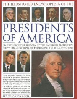The Illustrated Encyclopedia of the Presidents of America: An authoritative history of the American Presidency, shown in more than 460 photographs and illustrations