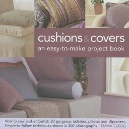 Cushions & Covers - An Easy-To-Make Project Book: How to Sew and Embellish 20 Gorgeous Bolsters, Pillows and Slipcovers; Simple-to-Follow Techniques Shown in 200 Photographs
