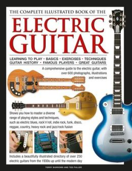 The Complete Illustrated Book of the Electric Guitar: Learning to play - Basics - Exercises - Techniques - Guitar History - Famous players - Great guitors