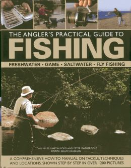 The Angler's Practical Guide to Fishing: Freshwater, Game, Saltwater, Fly Fishing: A comprehensive how-to manual on tackle, techniques and locations, shown step-by-step in over 1200 pictures