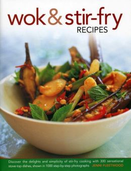 Wok & Stir-Fry Recipes: Discover The Delights And Simplicity Of Stir-Fry Cooking With 300 Sensational Stove-Top Dishes, Shown In 1000 Step-By-Step Photographs