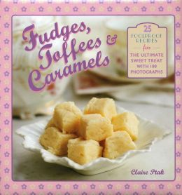Fudges, Toffees & Caramels: 25 foolproof recipes for the ultimate sweet tooth with 100 photographs