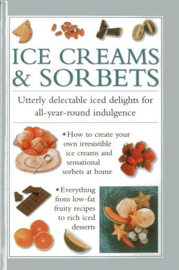 Ice Cream & Sorbets: Utterly Delectable Iced Delights for All-Year-Round Indulgence