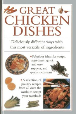 Great Chicken Dishes: Deliciously Different Ways With This Most Versatile Of Ingredients