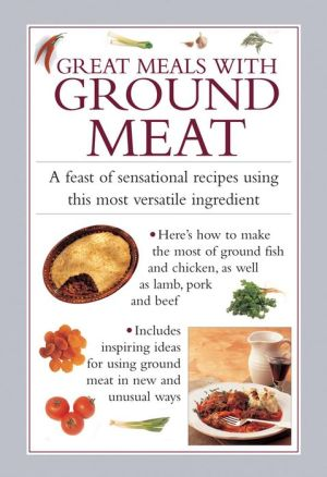 Great Meals with Ground Meat: A Feast Of Sensational Recipes Using This Most Versatile Ingredient