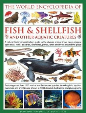 The Illlustrated Encyclopedia of Fish & Shellfish of the World: A Natural History Identification Guide To The Diverse Animal Life Of Deep Oceans, Open Seas, Reefs, Estuaries, Shorelines, Ponds, Lakes And Rivers Around The Globe