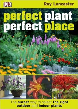 Perfect Plant, Perfect Place: The Surest Way to Select the Right Outdoor and Indoor Plants
