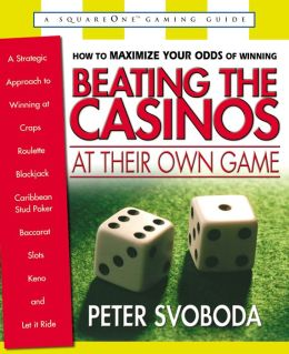 Beating the Casinos at Their Own Game: A Strategic Approach to Winning at Craps, Roulette, Blackjack, Carribean Stud Poker,