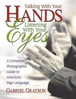 Talking with Your Hands, Listening with Your Eyes: A Complete Photographic Guide to American Sign Language