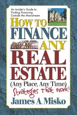 How to Finance Any Real Estate, Any Place, Any Time: Strategies That Work