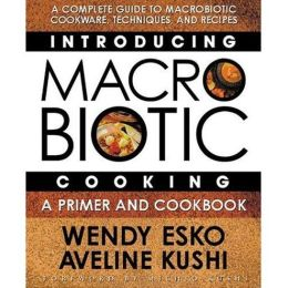 Introducing Macrobiotic Cooking: A Primer and Cookbook