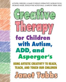 Creative Therapy for Children with Autism, ADD, and Asperger's: Using Artistic Creativity to Reach, Teach, and Touch Our Children