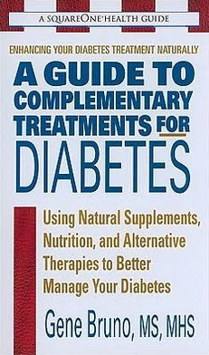A Guide to Complementary Treatments for Diabetes: Using Natural Supplements, Nutrition, and Alternative Therapies to Better Manage Your Diabetes