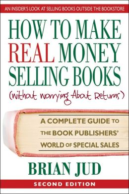 How to Make Real Money Selling Books: A Complete Guide to the Book Publishers' World of Special Sales