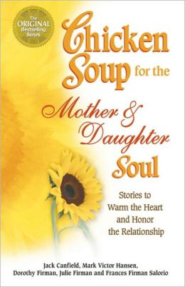 Chicken Soup for the Mother and Daughter Soul: Stories to Warm the Heart and Honor the Relationship