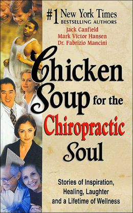 Chicken Soup for the Chiropractic Soul: Stories of Inspiration, Healing, Laughter and a Lifetime of Wellness