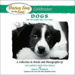 Chicken Soup for the Soul Celebrates Dogs and the People who Love Them