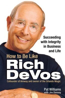 How to Be Like Rich DeVos: Succeeding with Integrity in Business and Life