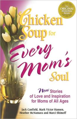 Chicken Soup for Every Mom's Soul: 101 New Stories of Love and Inspiration for Moms of all Ages