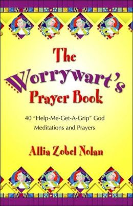 The Worrywart's Prayer Book: 40 Help-Me-Get-A-Grip God Meditations and Prayers