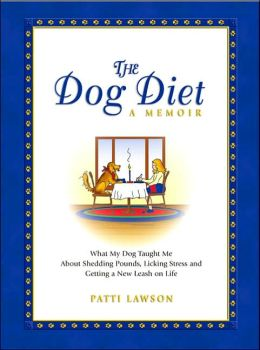 The Dog Diet: A Memoir: What My Dog Taught Me About Shedding Pounds, Licking Stress and Getting a New Leash on Life