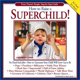 How to Raise a Superchild!: Easy Parent's Simple, Step-by-Step Guide