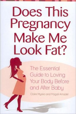 Does This Pregnancy Make Me Look Fat? : The Essential Guide to Loving Your Body Before and After Baby
