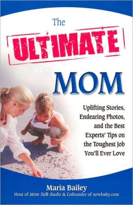 The Ultimate Mom: Uplifting Stories, Endearing Photos, and the Best Experts' Tips on the Toughest Job You'll Ever Love