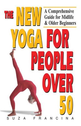The New Yoga for People Over 50: A Comprehensive Guide for Midlife & Older Beginners