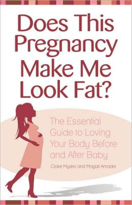 Does This Pregnancy Make Me Look Fat?: The Essential Guide to Loving Your Body Before and After Baby