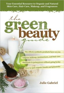 The Green Beauty Guide: Your Essential Resource to Organic and Natural Skin Care, Hair Care, Makeup, and Fragrances