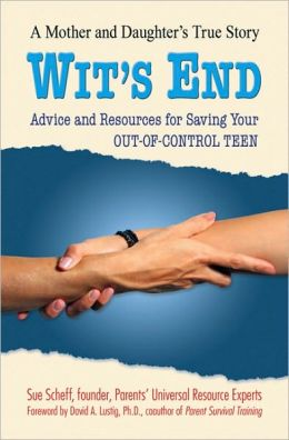 Wit's End: Advice and Resources for Saving Your Out-of-Control Teen