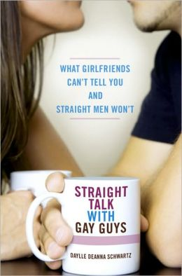 Straight Talk with Gay Guys: What Girlfriends Can't Tell You and Straight Men Won't
