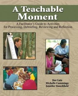 A Teachable Moment: A Facilitator'S Guide To Activities For Processing Debriefing Reviewing And Reflection