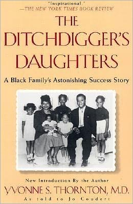 The Ditchdigger's Daughters: A Black Family's Astonishing Success Story Yvonne S. Thornton and Jo Coudert