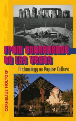 From Stonehenge to Las Vegas: Archaeology as Popular Culture