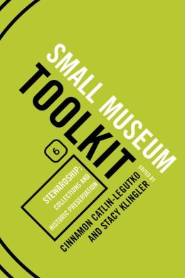 Small Museum Toolkit Book Six: Stewardship: Collections and Historic Preservation