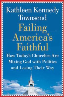 Failing America's Faithful: How Today's Churches Are Mixing God with Politics and Losing Their Way Kathleen Kennedy Townsend