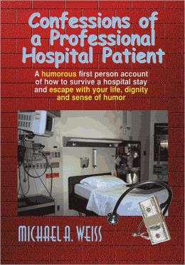 Confessions of a Professional Hospital Patient: How To Survive A Hospital Stay and Escape With Your Life, Dignity, and Sense of Humor