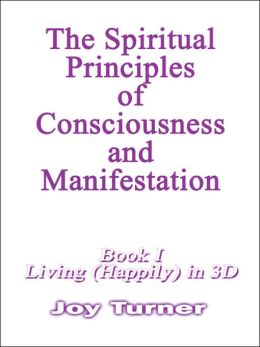 The Spiritual Principles of Consciousness and Manifestion: Living (Happily) in 3D