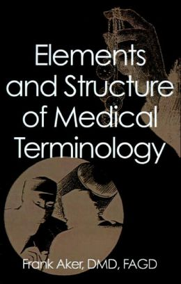 Elements and Structure of Medical Terminology: A Reference to Word Structure and Their Meanings