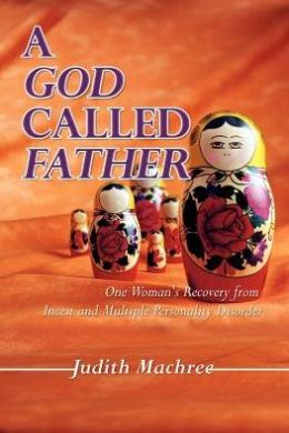 A God Called Father: One Woman's Recovery from Incest and Multiple Personality Disorder