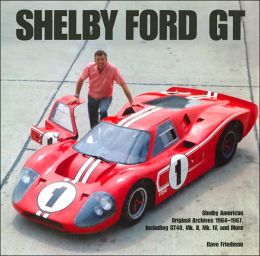 Shelby Ford GT: The Shelby American Original Archives 1964-1967, Including GT40, Mk. II, Mk. IV, and More