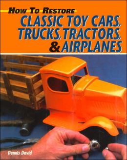 How to Restore Classic Toy Cars, Trucks, Tractors, and Airplanes