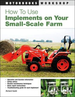 How to Use Implements on Your Small-Scale Farm (Motorbooks Workshop Series)
