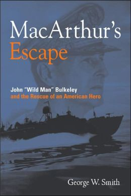 MacArthur's Escape: Wild Man Bulkeley and the Rescue of an American Hero