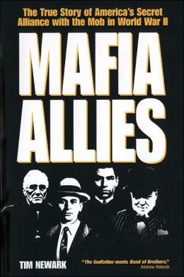 Mafia Allies: The True Story of America's Secret Alliance with the Mob in World War II