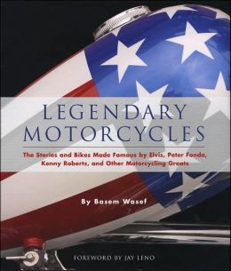 Legendary Motorcycles: The Stories and Bikes Made Famous by Elvis, Peter Fonda, Kenny Roberts and Other Motorcycling Gre