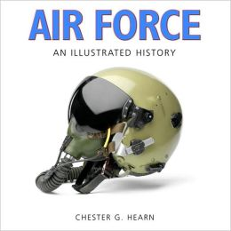 Air Force: An Illustrated History: The U.S. Air Force from 1907 to the 21st Century